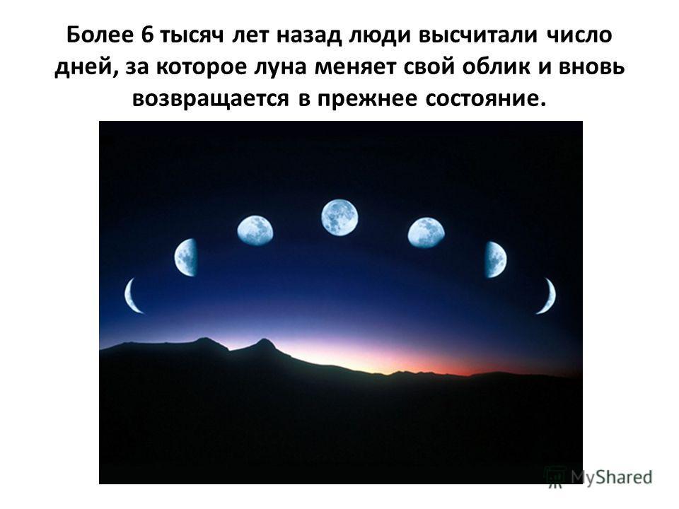 Более 6 тысяч лет назад люди высчитали число дней, за которое луна меняет свой облик и вновь возвращается в прежнее состояние.