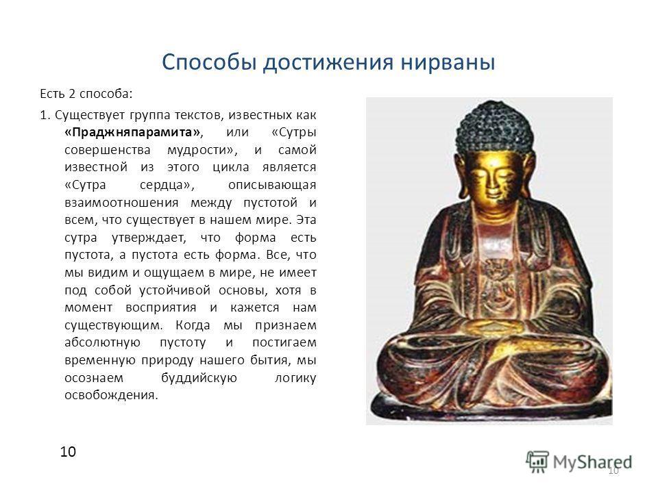 Способы достижения нирваны Есть 2 способа: 1. Существует группа текстов, известных как «Праджняпарамита», или «Сутры совершенства мудрости», и самой известной из этого цикла является «Сутра сердца», описывающая взаимоотношения между пустотой и всем,