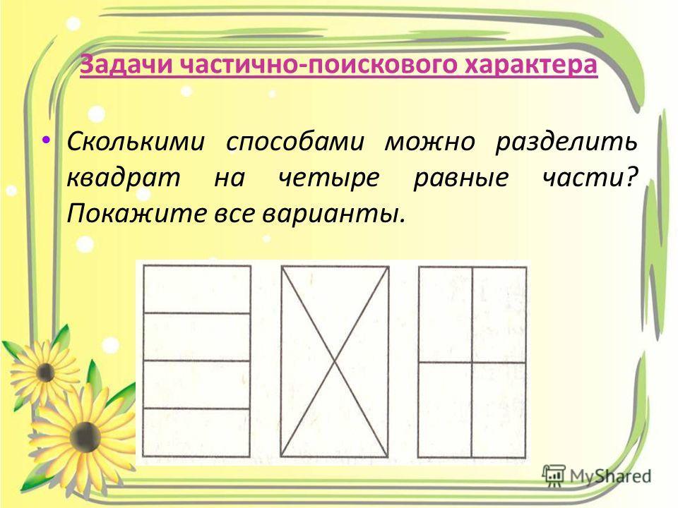 Задачи частично-поискового характера Сколькими способами можно разделить квадрат на четыре равные части? Покажите все варианты.