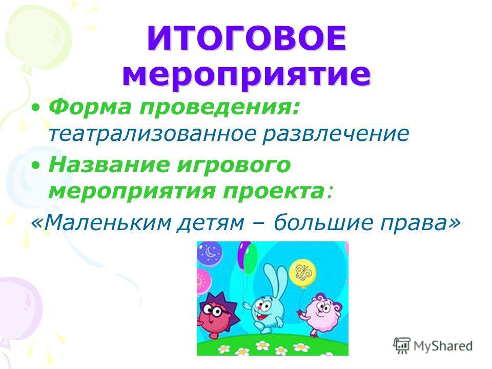 ИТОГОВОЕ мероприятие Форма проведения: театрализованное развлечение Название игрового мероприятия проекта: «Маленьким детям – большие права»