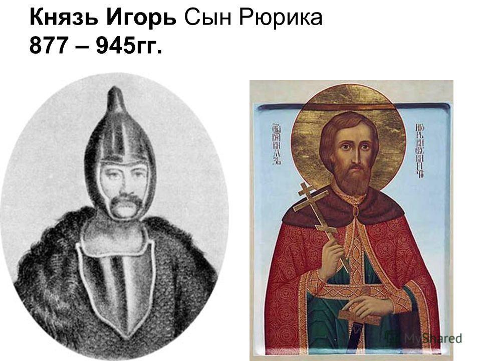 Князь Игорь Сын Рюрика 877 – 945гг.