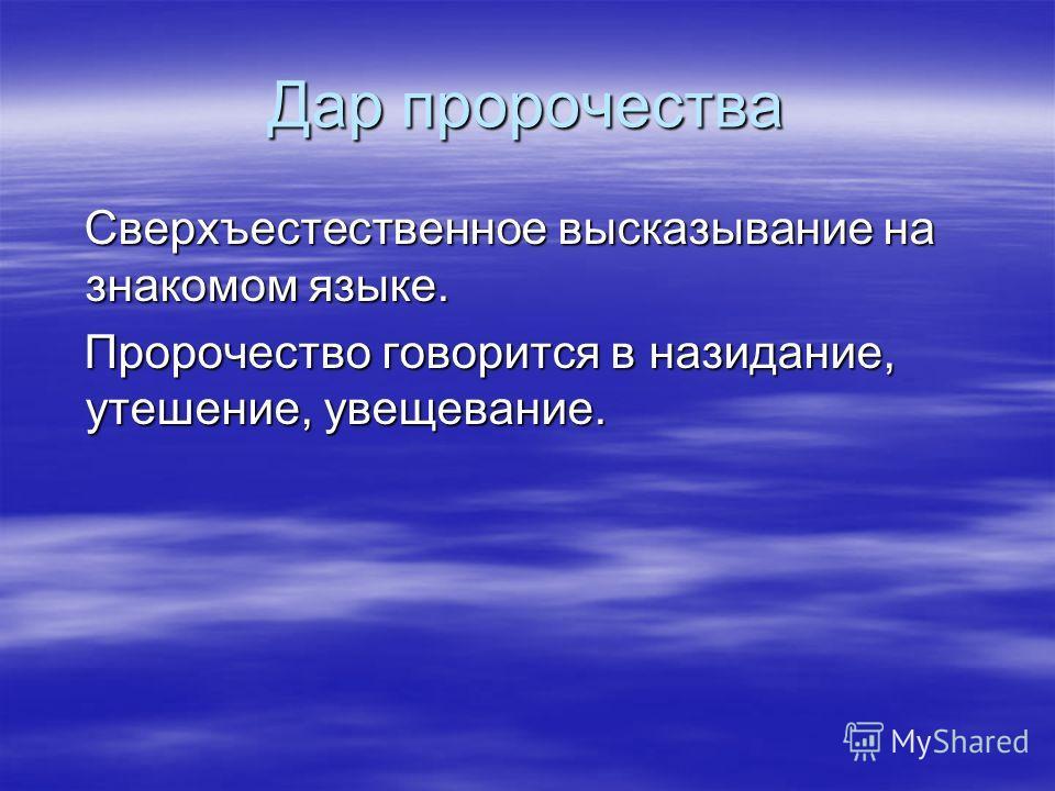 Дар пророчества Сверхъестественное высказывание на знакомом языке. Сверхъестественное высказывание на знакомом языке. Пророчество говорится в назидание, утешение, увещевание. Пророчество говорится в назидание, утешение, увещевание.