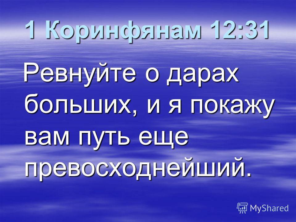 1 Коринфянам 12:31 Ревнуйте о дарах больших, и я покажу вам путь еще превосходнейший. Ревнуйте о дарах больших, и я покажу вам путь еще превосходнейший.