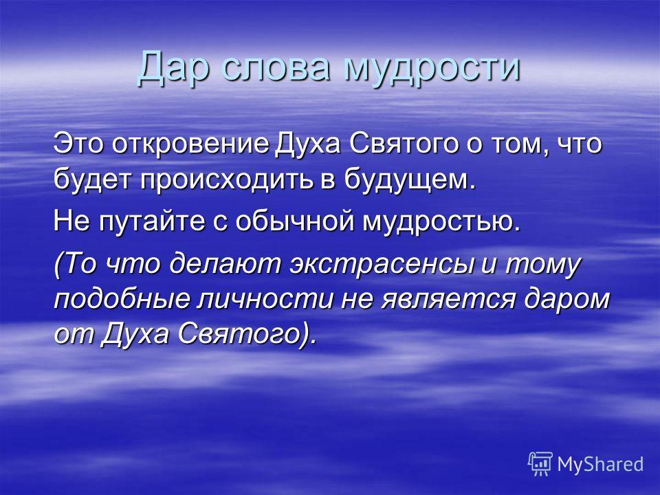 Дар слова мудрости Это откровение Духа Святого о том, что будет происходить в будущем. Это откровение Духа Святого о том, что будет происходить в будущем. Не путайте с обычной мудростью. Не путайте с обычной мудростью. (То что делают экстрасенсы и то