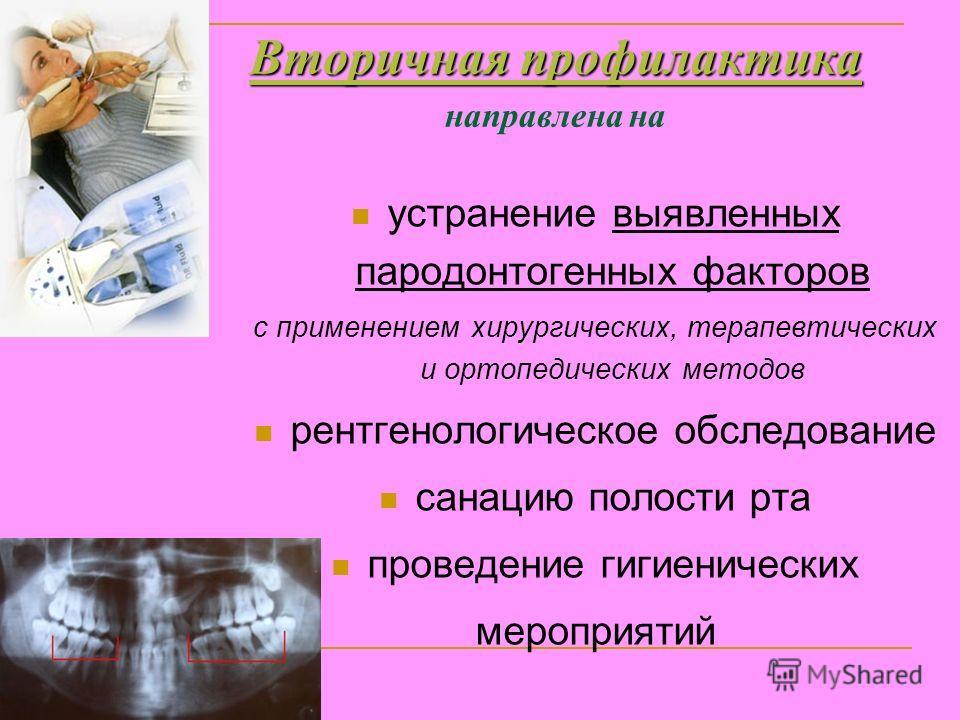 Вторичная профилактика Вторичная профилактика направлена на устранение выявленных пародонтогенных факторов с применением хирургических, терапевтических и ортопедических методов рентгенологическое обследование санацию полости рта проведение гигиеничес