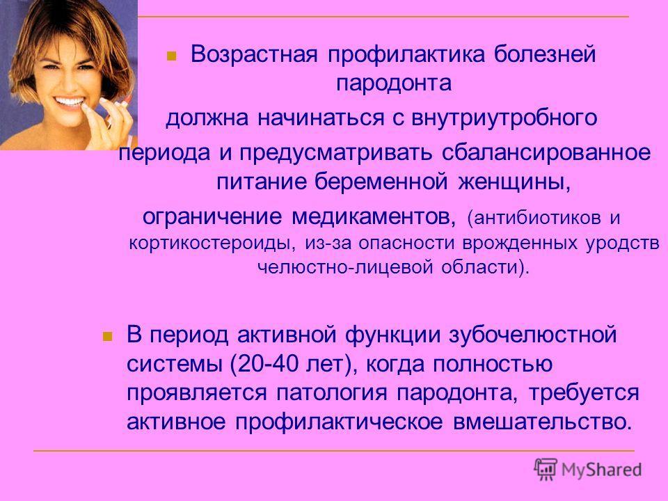 Возрастная профилактика болезней пародонта должна начинаться с внутриутробного периода и предусматривать сбалансированное питание беременной женщины, ограничение медикаментов, (антибиотиков и кортикостероиды, из-за опасности врожденных уродств челюст