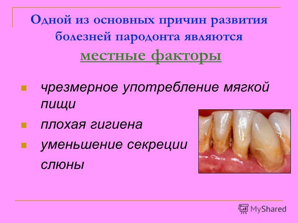 Одной из основных причин развития болезней пародонта являются местные факторы чрезмерное употребление мягкой пищи плохая гигиена уменьшение секреции слюны