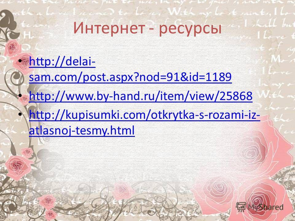 Интернет - ресурсы http://delai- sam.com/post.aspx?nod=91&id=1189 http://delai- sam.com/post.aspx?nod=91&id=1189 http://www.by-hand.ru/item/view/25868 http://kupisumki.com/otkrytka-s-rozami-iz- atlasnoj-tesmy.html http://kupisumki.com/otkrytka-s-roza
