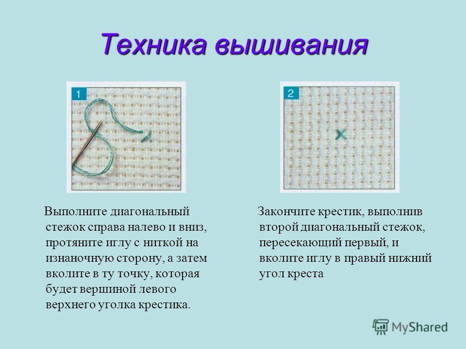 Техника вышивания Выполните диагональный стежок справа налево и вниз, протяните иглу с ниткой на изнаночную сторону, а затем вколите в ту точку, которая будет вершиной левого верхнего уголка крестика. Закончите крестик, выполнив второй диагональный с