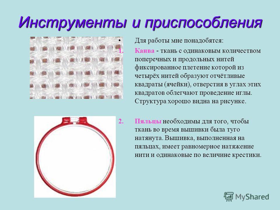 Инструменты и приспособления Для работы мне понадобятся: 1.Канва - ткань с одинаковым количеством поперечных и продольных нитей фиксированное плетение которой из четырёх нитей образуют отчётливые квадраты (ячейки), отверстия в углах этих квадратов об