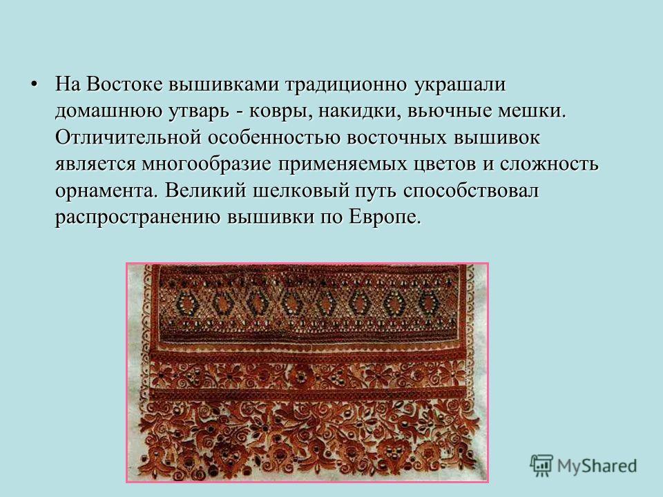 На Востоке вышивками традиционно украшали домашнюю утварь - ковры, накидки, вьючные мешки. Отличительной особенностью восточных вышивок является многообразие применяемых цветов и сложность орнамента. Великий шелковый путь способствовал распространени
