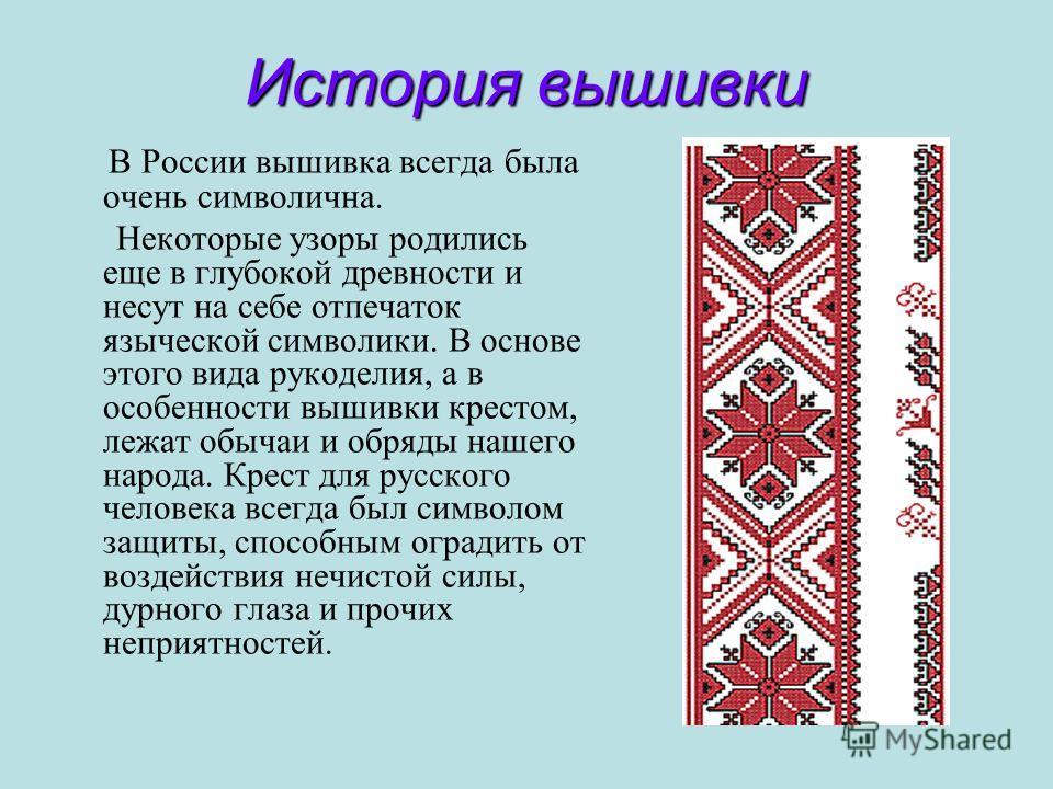 История вышивки В России вышивка всегда была очень символична. Некоторые узоры родились еще в глубокой древности и несут на себе отпечаток языческой символики. В основе этого вида рукоделия, а в особенности вышивки крестом, лежат обычаи и обряды наше