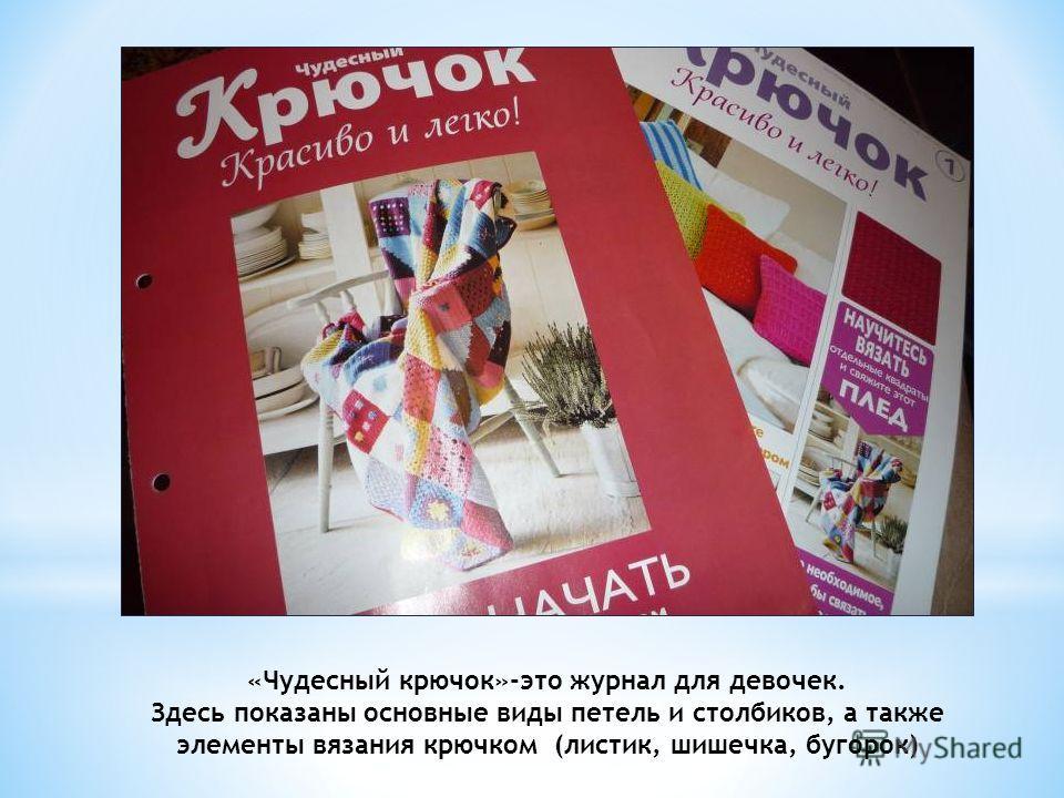 «Чудесный крючок»-это журнал для девочек. Здесь показаны основные виды петель и столбиков, а также элементы вязания крючком (листик, шишечка, бугорок)