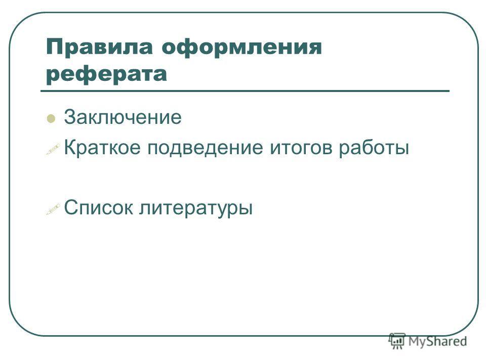 Правила оформления реферата Заключение Краткое подведение итогов работы Список литературы