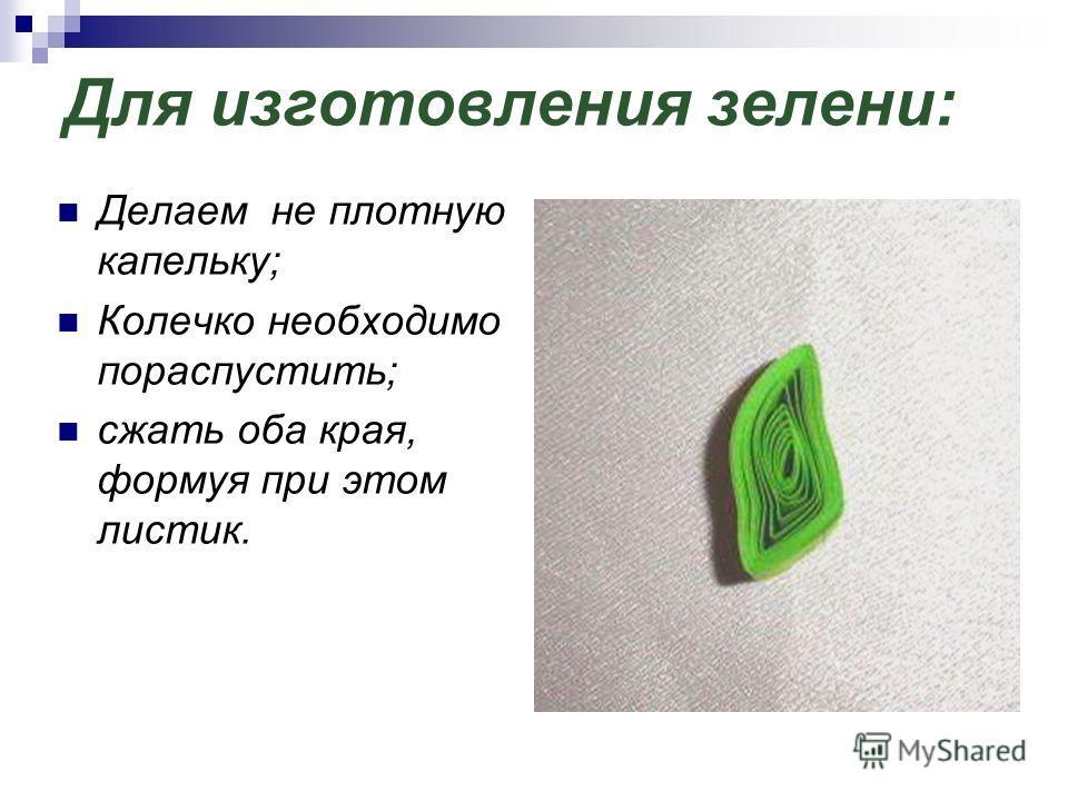 Для изготовления зелени: Делаем не плотную капельку; Колечко необходимо пораспустить; сжать оба края, формуя при этом листик.