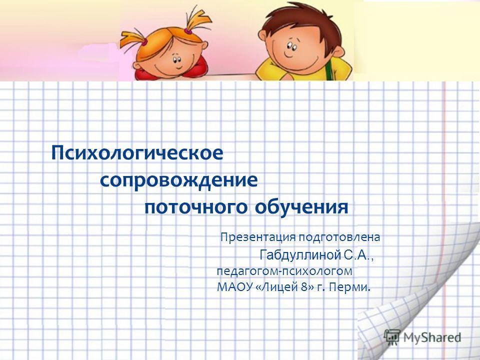 Психологическое сопровождение поточного обучения Презентация подготовлена Габдуллиной С.А., педагогом-психологом МАОУ «Лицей 8» г. Перми.