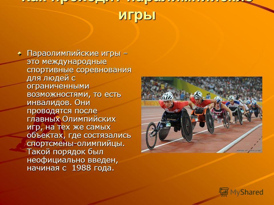 Как проходят паралимпийские игры Параолимпийские игры – это международные спортивные соревнования для людей с ограниченными возможностями, то есть инвалидов. Они проводятся после главных Олимпийских игр, на тех же самых объектах, где состязались спор