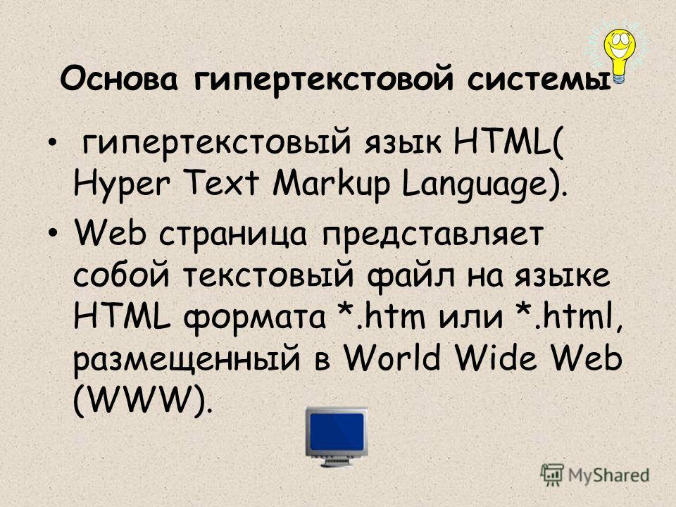 Основа гипертекстовой системы гипертекстовый язык HTML( Hyper Text Markup Language). Web страница представляет собой текстовый файл на языке HTML формата *.htm или *.html, размещенный в World Wide Web (WWW).
