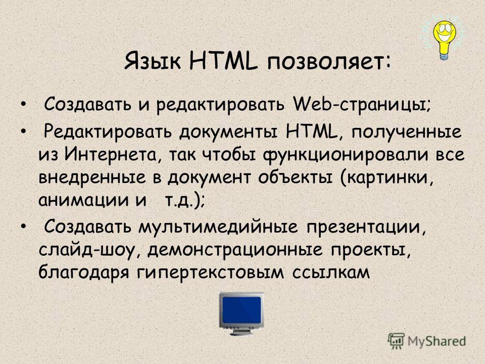 Язык HTML позволяет: Создавать и редактировать Web-страницы; Редактировать документы HTML, полученные из Интернета, так чтобы функционировали все внедренные в документ объекты (картинки, анимации и т.д.); Создавать мультимедийные презентации, слайд-ш