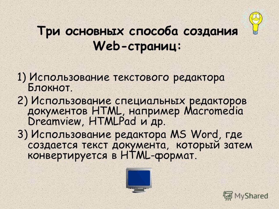 Три основных способа создания Web-страниц: 1) Использование текстового редактора Блокнот. 2) Использование специальных редакторов документов HTML, например Macromedia Dreamview, HTMLPad и др. 3) Использование редактора MS Word, где создается текст до