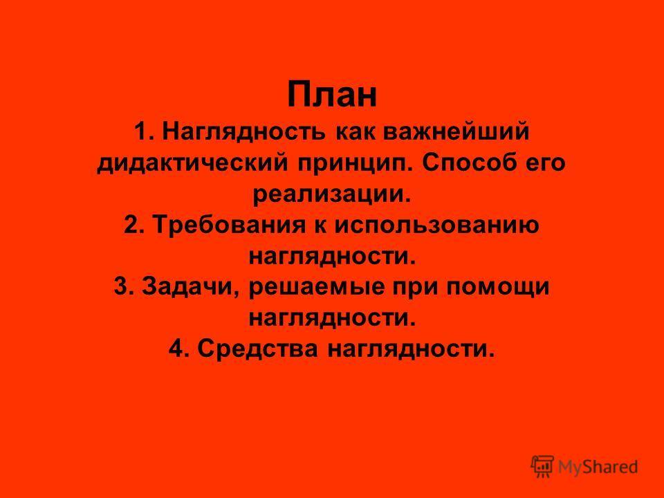 План 1. Наглядность как важнейший дидактический принцип. Способ его реализации. 2. Требования к использованию наглядности. 3. Задачи, решаемые при помощи наглядности. 4. Средства наглядности.