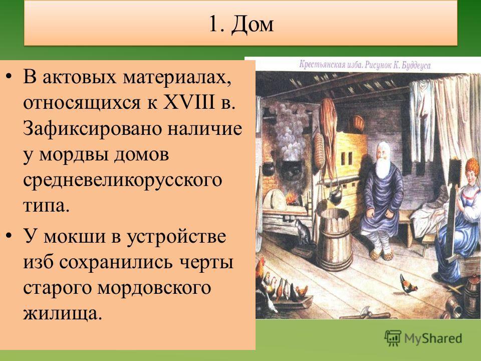 1. Дом В актовых материалах, относящихся к XVIII в. Зафиксировано наличие у мордвы домов средневеликорусского типа. У мокши в устройстве изб сохранились черты старого мордовского жилища.