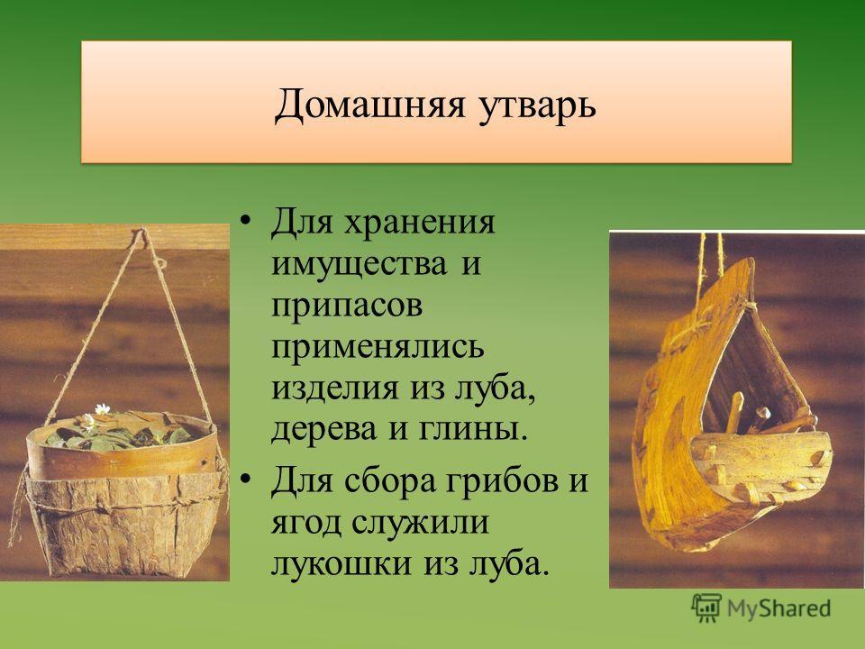 Домашняя утварь Для хранения имущества и припасов применялись изделия из луба, дерева и глины. Для сбора грибов и ягод служили лукошки из луба.
