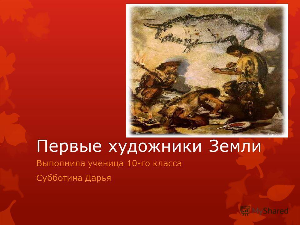 Первые художники Земли Выполнила ученица 10-го класса Субботина Дарья