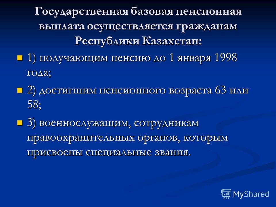 Государственная базовая пенсионная выплата осуществляется гражданам Республики Казахстан: 1) получающим пенсию до 1 января 1998 года; 1) получающим пенсию до 1 января 1998 года; 2) достигшим пенсионного возраста 63 или 58; 2) достигшим пенсионного во