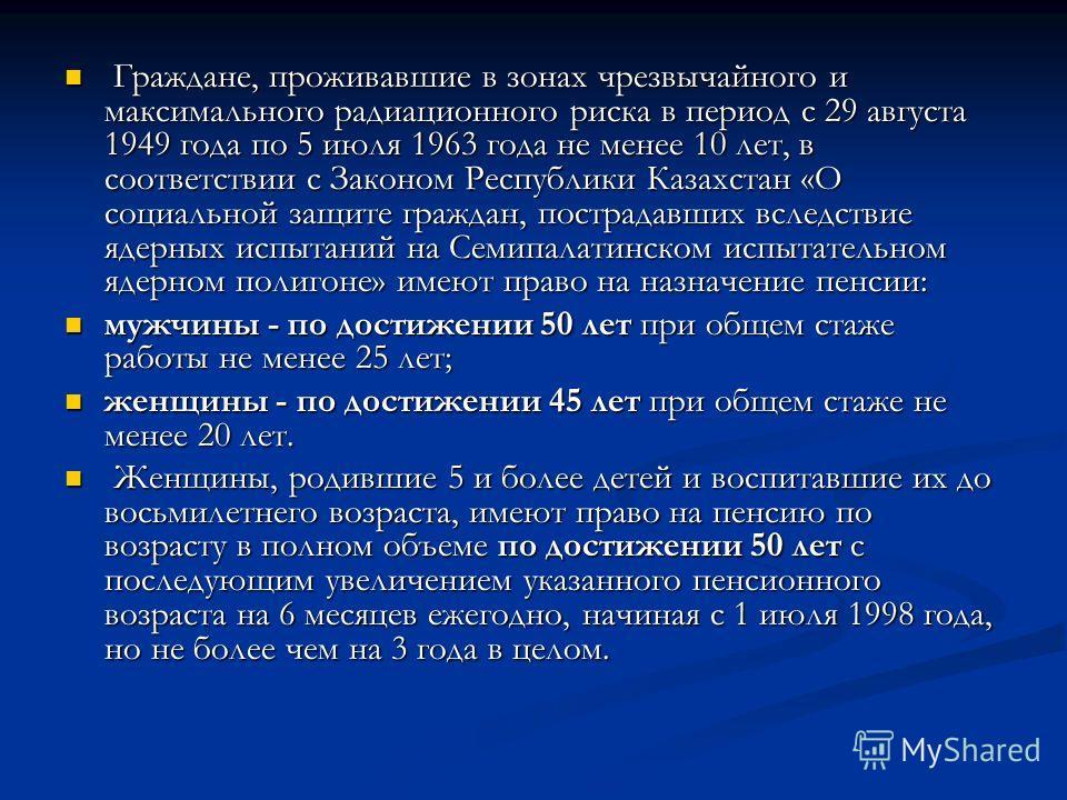 Граждане, проживавшие в зонах чрезвычайного и максимального радиационного риска в период с 29 августа 1949 года по 5 июля 1963 года не менее 10 лет, в соответствии с Законом Республики Казахстан «О социальной защите граждан, пострадавших вследствие я