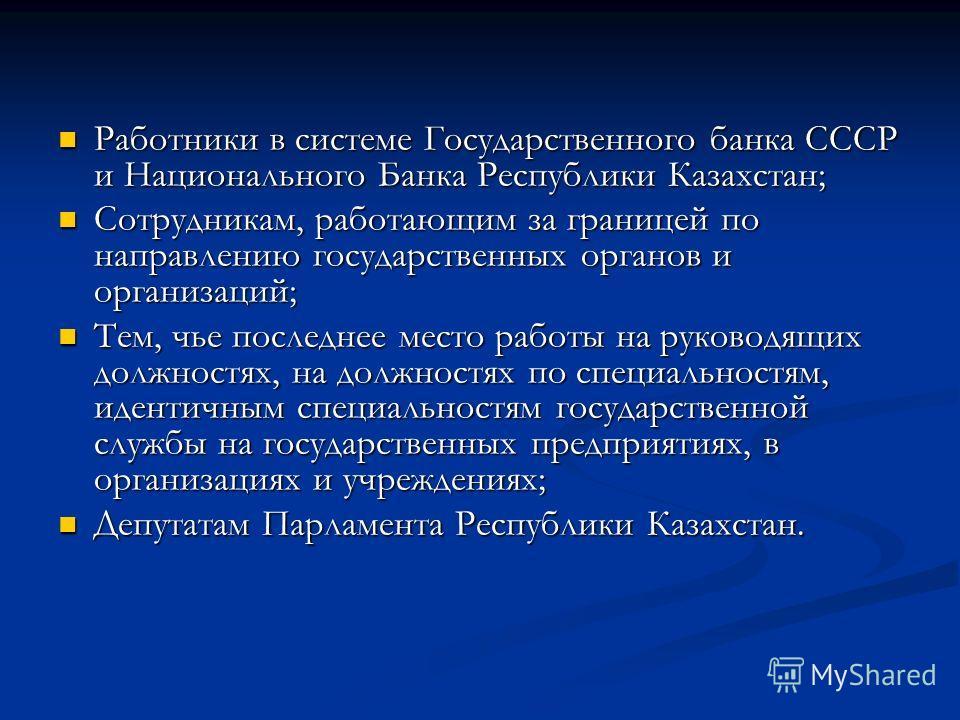 Работники в системе Государственного банка СССР и Национального Банка Республики Казахстан; Работники в системе Государственного банка СССР и Национального Банка Республики Казахстан; Сотрудникам, работающим за границей по направлению государственных