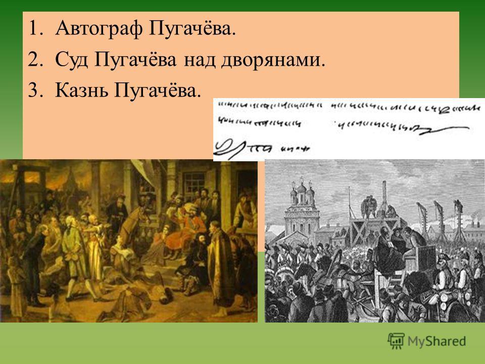 1.Автограф Пугачёва. 2.Суд Пугачёва над дворянами. 3.Казнь Пугачёва.