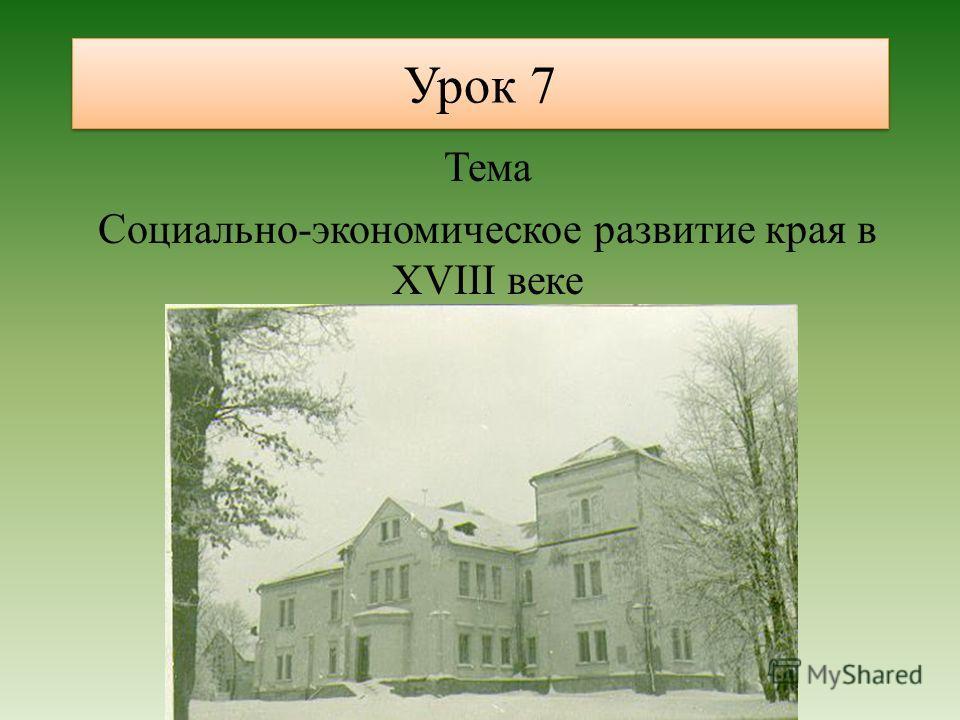 Урок 7 Тема Социально-экономическое развитие края в XVIII веке