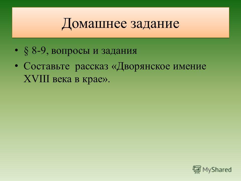 Домашнее задание § 8-9, вопросы и задания Составьте рассказ «Дворянское имение XVIII века в крае».