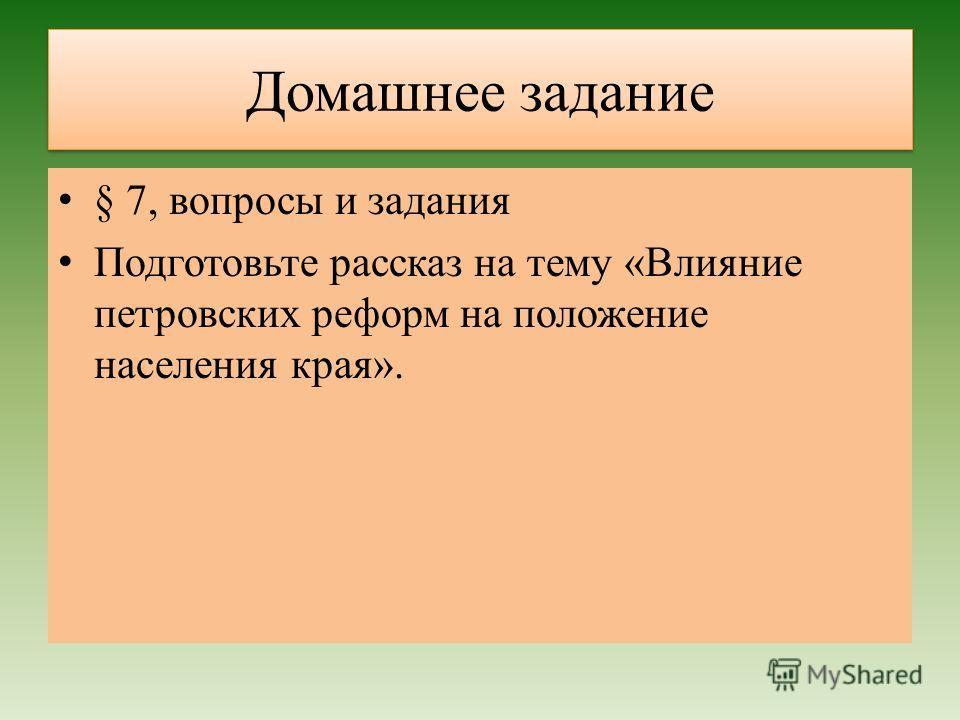 Домашнее задание § 7, вопросы и задания Подготовьте рассказ на тему «Влияние петровских реформ на положение населения края».