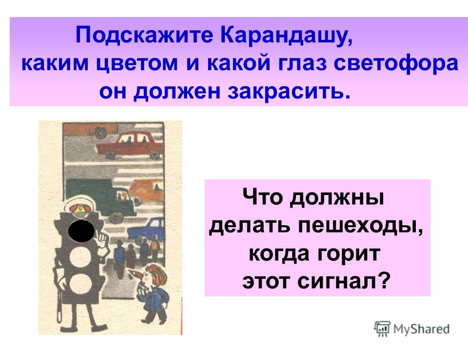 Подскажите Карандашу, каким цветом и какой глаз светофора он должен закрасить. Что должны делать пешеходы, когда горит этот сигнал?