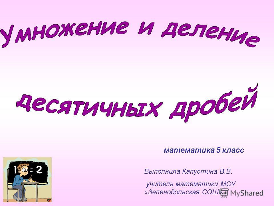 математика 5 класс Выполнила Капустина В.В. учитель математики МОУ «Зеленодольская СОШ»
