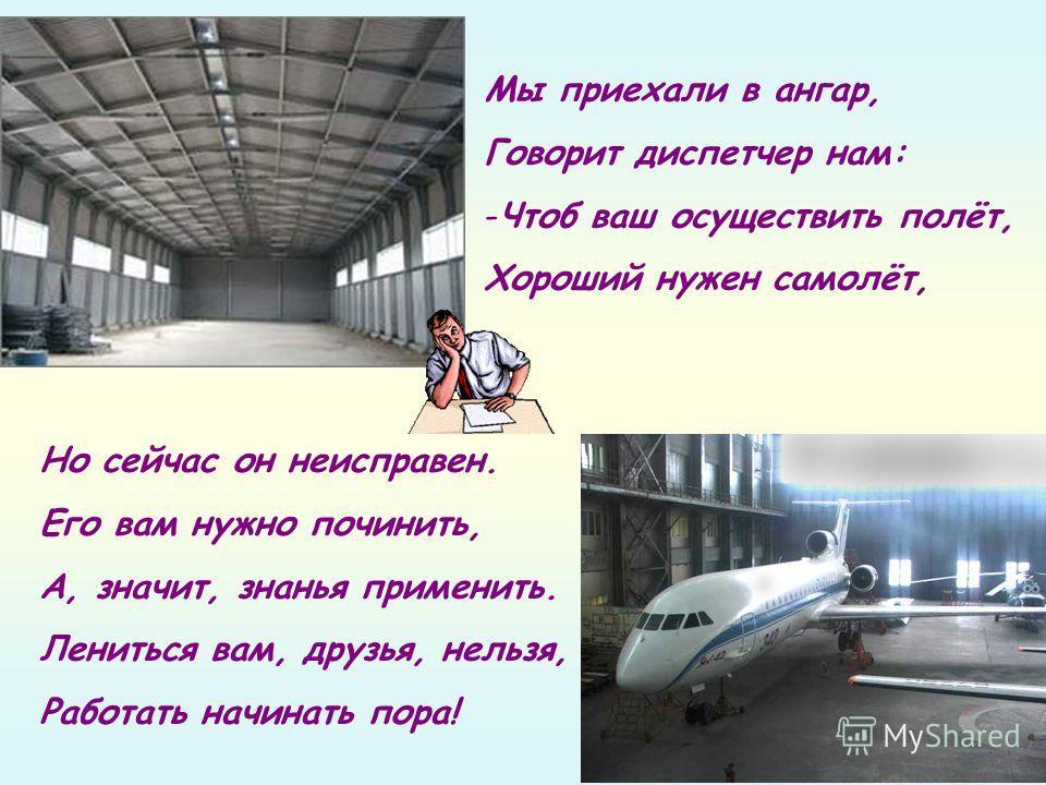 Мы приехали в ангар, Говорит диспетчер нам: -Чтоб ваш осуществить полёт, Хороший нужен самолёт, Но сейчас он неисправен. Его вам нужно починить, А, значит, знанья применить. Лениться вам, друзья, нельзя, Работать начинать пора!
