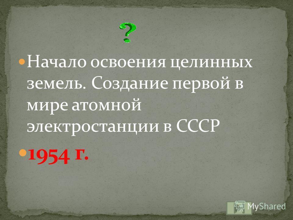 Начало освоения целинных земель. Создание первой в мире атомной электростанции в СССР 1954 г.