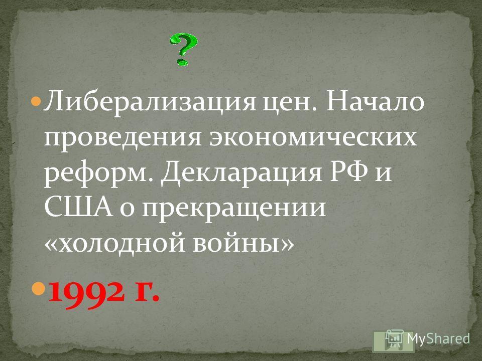 Либерализация цен. Начало проведения экономических реформ. Декларация РФ и США о прекращении «холодной войны» 1992 г.