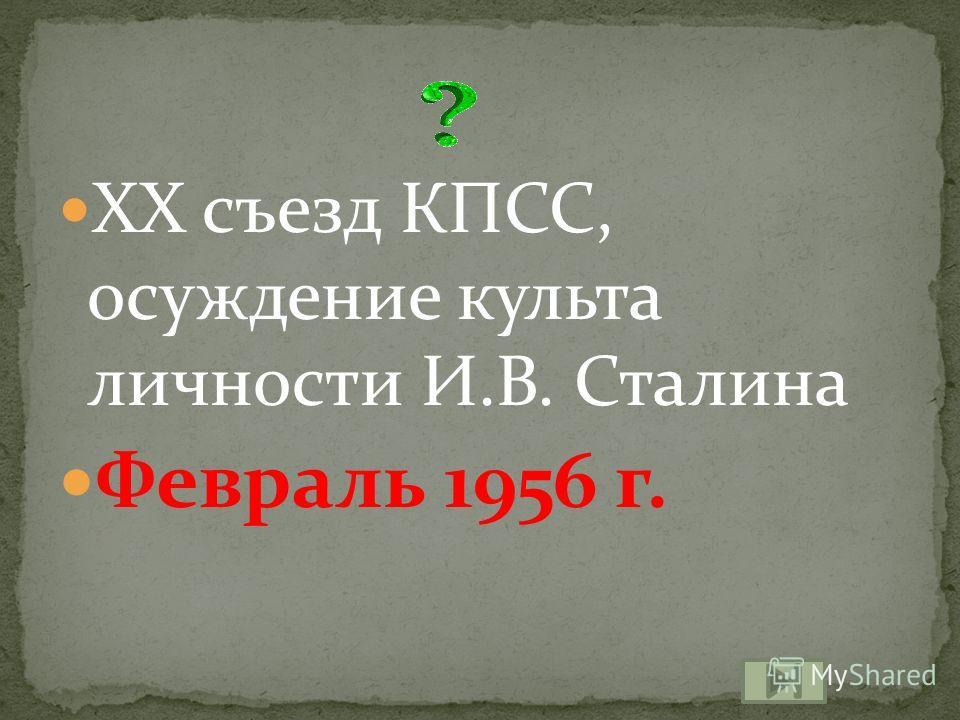 XX съезд КПСС, осуждение культа личности И.В. Сталина Февраль 1956 г.