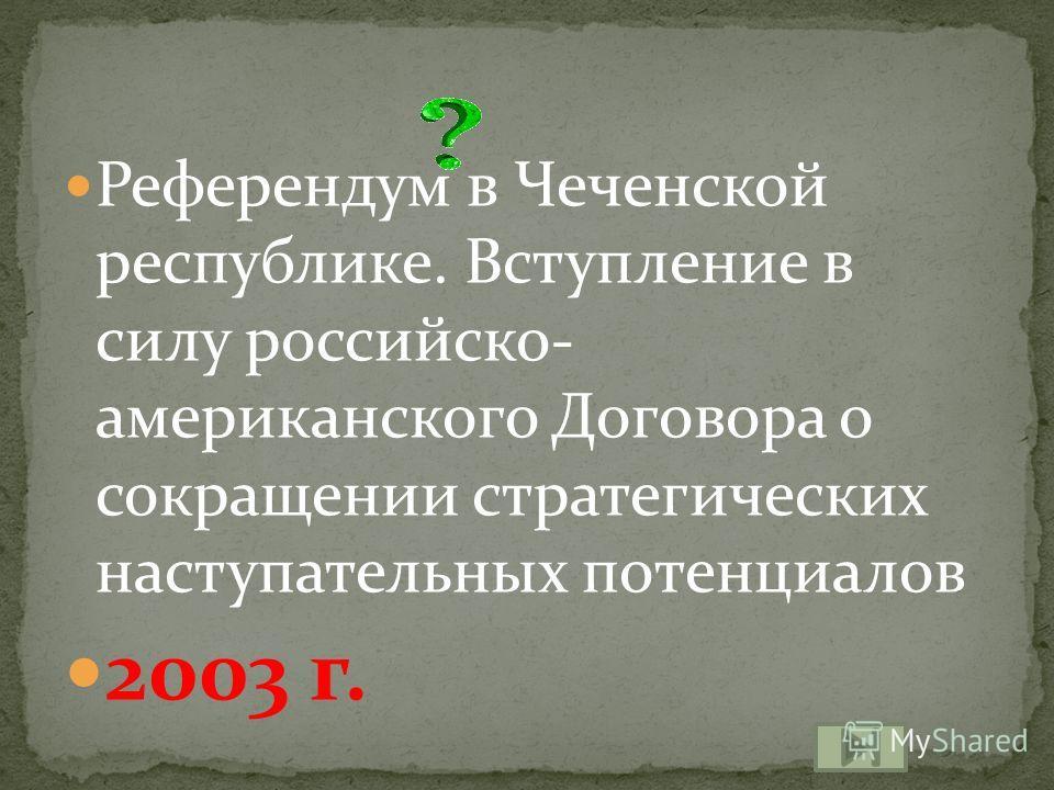 Референдум в Чеченской республике. Вступление в силу российско- американского Договора о сокращении стратегических наступательных потенциалов 2003 г.