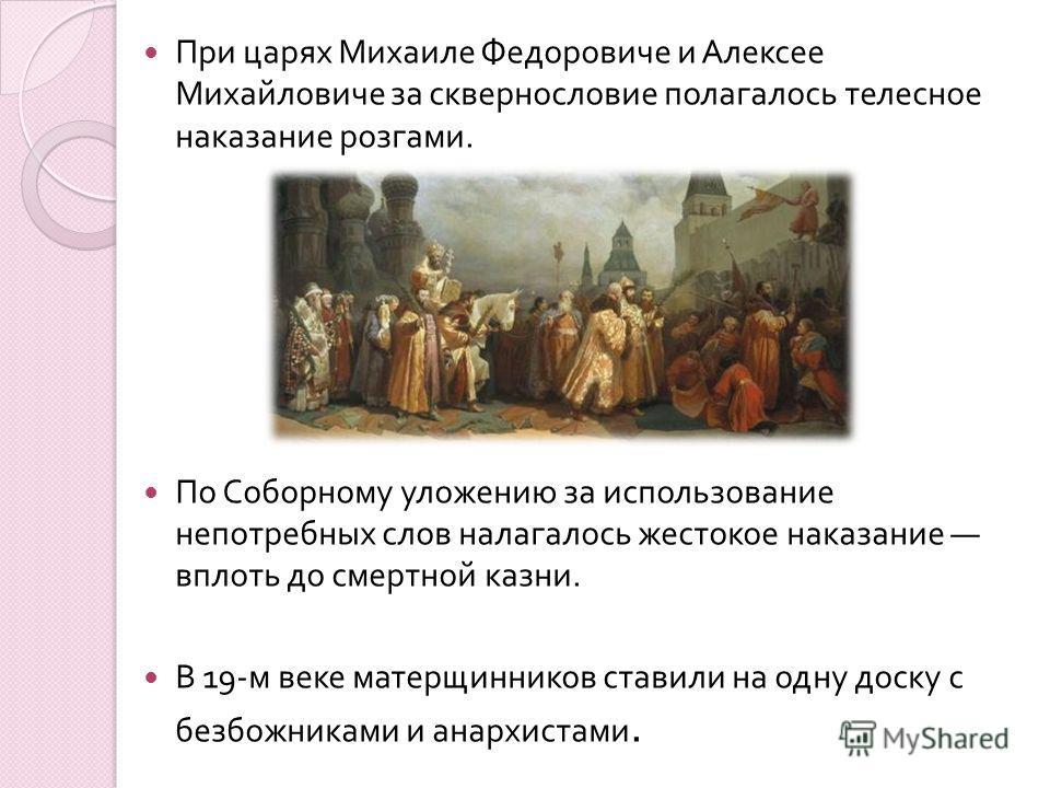 При царях Михаиле Федоровиче и Алексее Михайловиче за сквернословие полагалось телесное наказание розгами. По Соборному уложению за использование непотребных слов налагалось жестокое наказание вплоть до смертной казни. В 19- м веке матерщинников став