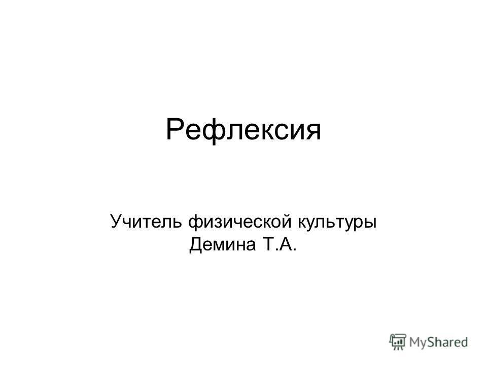 Рефлексия Учитель физической культуры Демина Т.А.