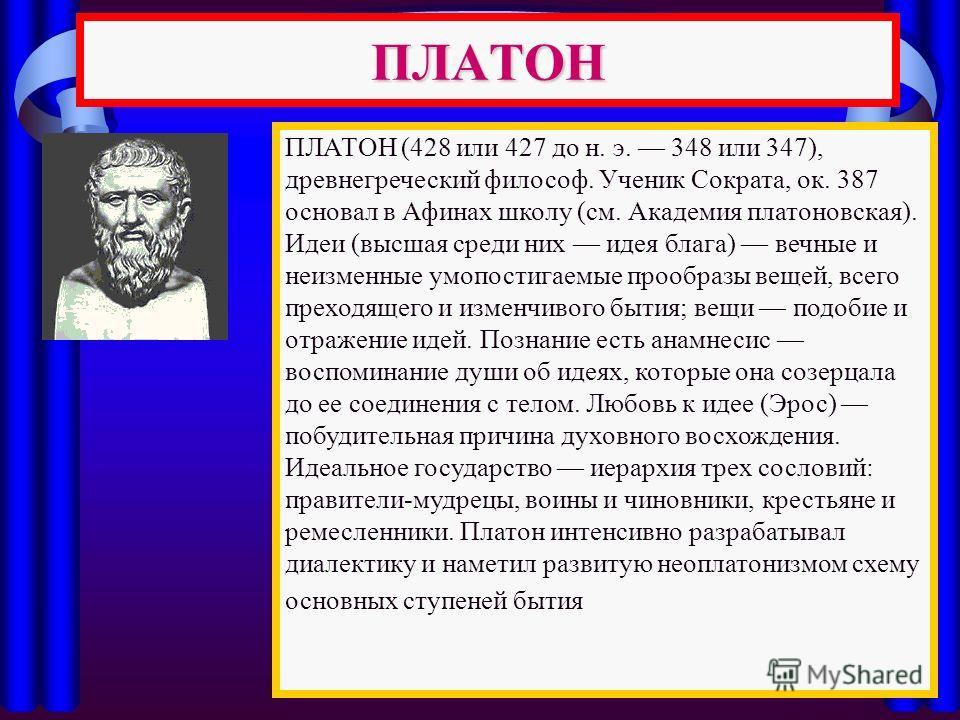 ПЛАТОН ПЛАТОН (428 или 427 до н. э. 348 или 347), древнегреческий философ. Ученик Сократа, ок. 387 основал в Афинах школу (см. Академия платоновская). Идеи (высшая среди них идея блага) вечные и неизменные умопостигаемые прообразы вещей, всего преход