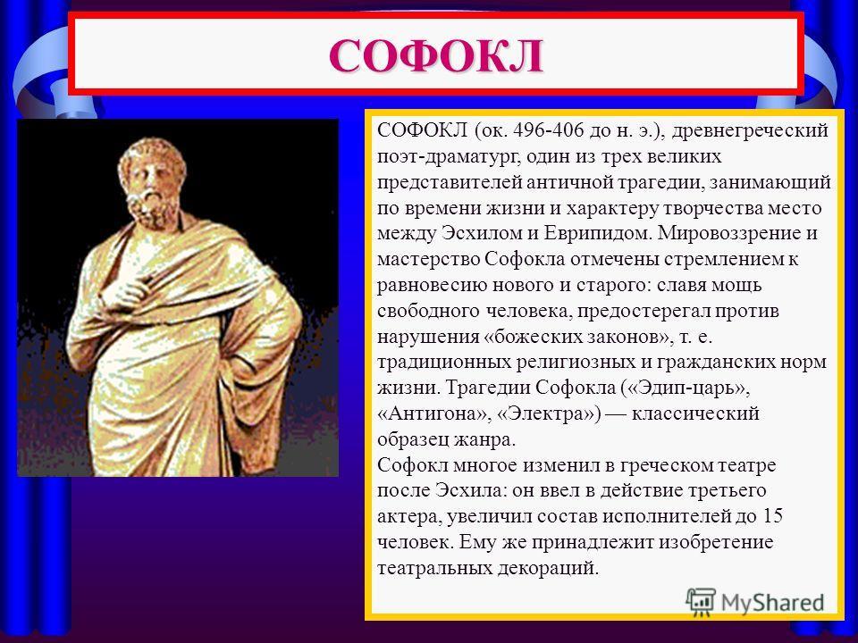 СОФОКЛ СОФОКЛ (ок. 496-406 до н. э.), древнегреческий поэт-драматург, один из трех великих представителей античной трагедии, занимающий по времени жизни и характеру творчества место между Эсхилом и Еврипидом. Мировоззрение и мастерство Софокла отмече