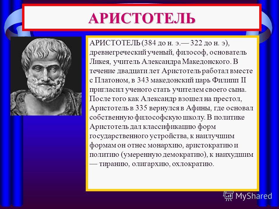 АРИСТОТЕЛЬ АРИСТОТЕЛЬ (384 до н. э. 322 до н. э), древнегреческий ученый, философ, основатель Ликея, учитель Александра Македонского. В течение двадцати лет Аристотель работал вместе с Платоном, в 343 македонский царь Филипп II пригласил ученого стат