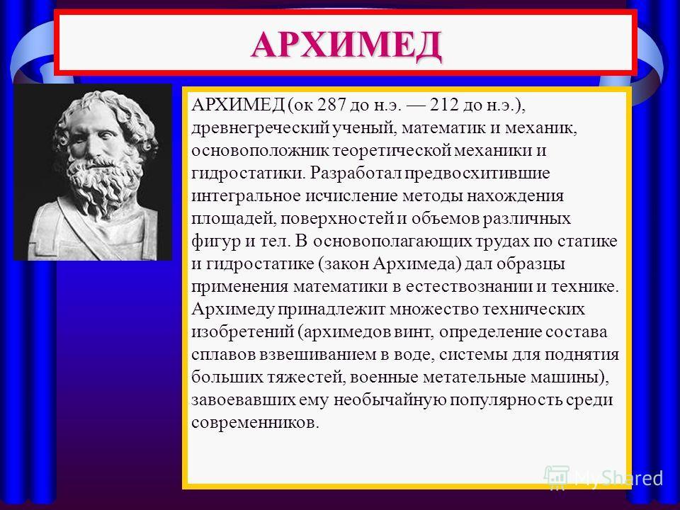 АРХИМЕД АРХИМЕД (ок 287 до н.э. 212 до н.э.), древнегреческий ученый, математик и механик, основоположник теоретической механики и гидростатики. Разработал предвосхитившие интегральное исчисление методы нахождения площадей, поверхностей и объемов раз