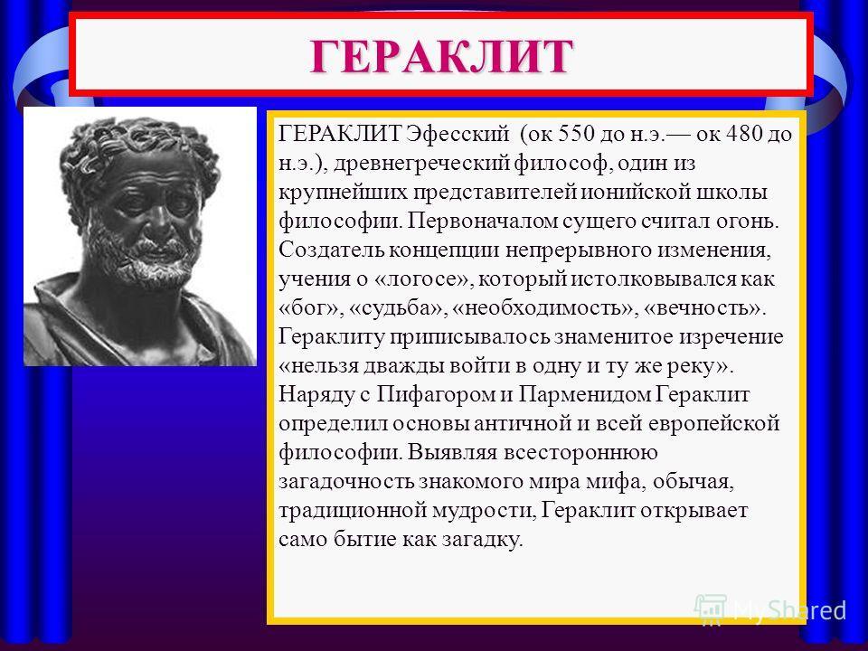ГЕРАКЛИТ ГЕРАКЛИТ Эфесский (ок 550 до н.э. ок 480 до н.э.), древнегреческий философ, один из крупнейших представителей ионийской школы философии. Первоначалом сущего считал огонь. Создатель концепции непрерывного изменения, учения о «логосе», который