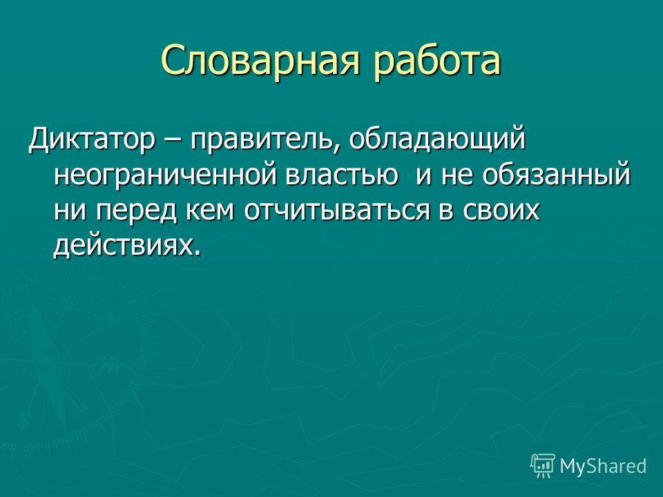 Словарная работа Диктатор – правитель, обладающий неограниченной властью и не обязанный ни перед кем отчитываться в своих действиях.